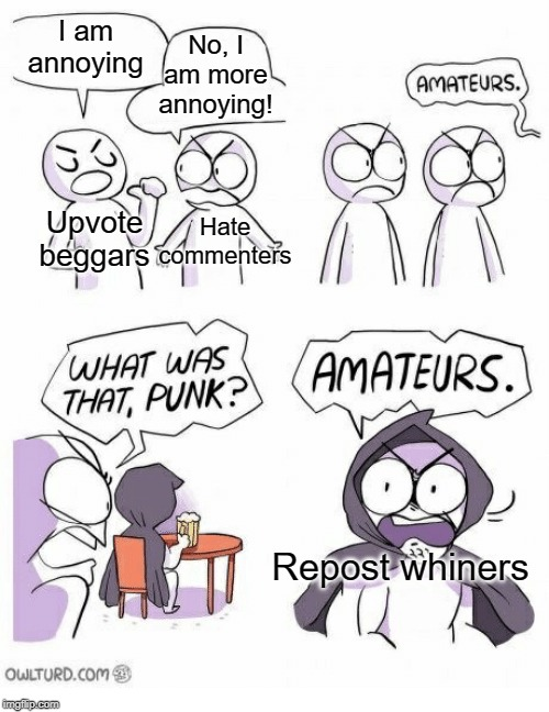 Amateurs |  No, I am more annoying! I am annoying; Hate commenters; Upvote beggars; Repost whiners | image tagged in amateurs,funny,memes,annoying,upvote begging,repost | made w/ Imgflip meme maker