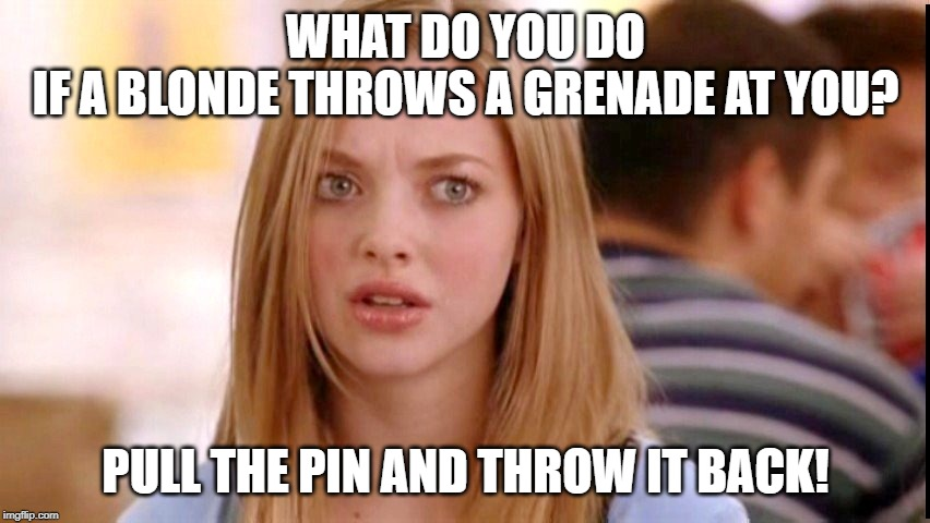 blonde joke | WHAT DO YOU DO IF A BLONDE THROWS A GRENADE AT YOU? PULL THE PIN AND THROW IT BACK! | image tagged in dumb blonde,blonde joke | made w/ Imgflip meme maker