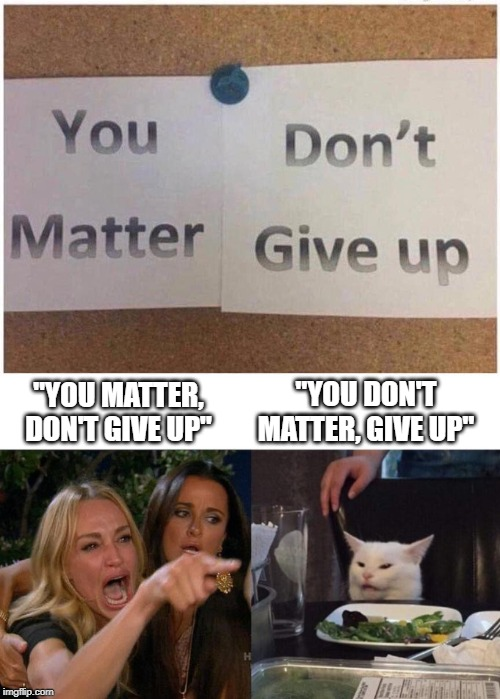 "Don't give up matter, you | ""YOU MATTER, DON'T GIVE UP"" ""YOU DON'T MATTER, GIVE UP"" 