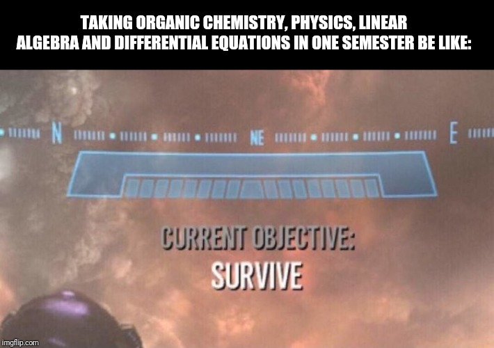 Current Objective: Survive | TAKING ORGANIC CHEMISTRY, PHYSICS, LINEAR ALGEBRA AND DIFFERENTIAL EQUATIONS IN ONE SEMESTER BE LIKE: | image tagged in current objective survive | made w/ Imgflip meme maker