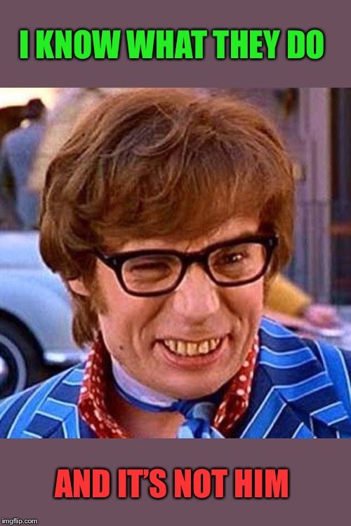 Austin Powers Wink | I KNOW WHAT THEY DO AND IT'S NOT HIM | image tagged in austin powers wink | made w/ Imgflip meme maker