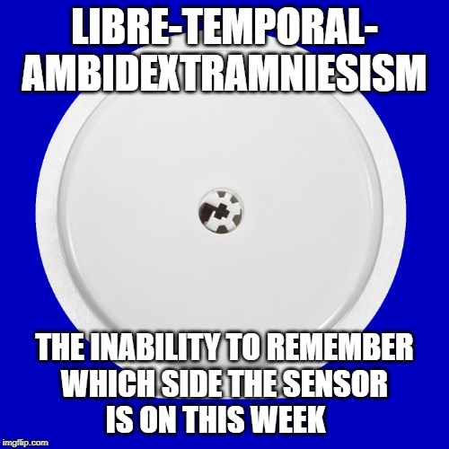 Libretemporalambidextramniesism | LIBRE-TEMPORAL- AMBIDEXTRAMNIESISM THE INABILITY TO REMEMBER WHICH SIDE THE SENSOR  IS ON THIS WEEK | image tagged in diabetes,libre,sensor | made w/ Imgflip meme maker
