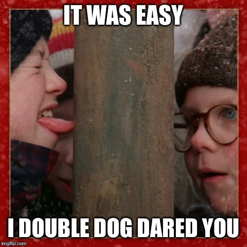Double dog dare you | IT WAS EASY I DOUBLE DOG DARED YOU | image tagged in double dog dare you | made w/ Imgflip meme maker