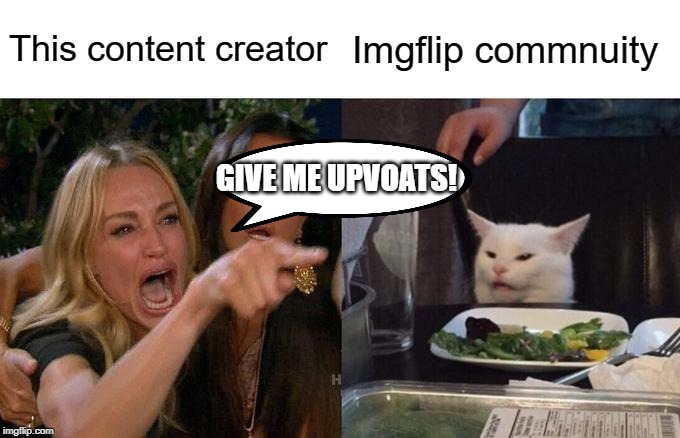 Upvote Beggars be like | This content creator Imgflip commnuity GIVE ME UPVOATS! | image tagged in memes,woman yelling at cat | made w/ Imgflip meme maker