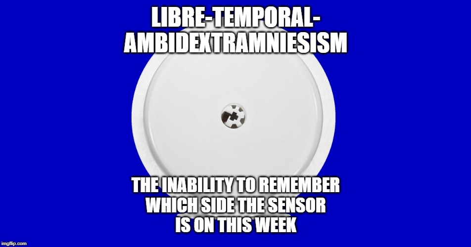 Libretemporalambidextramniesism | LIBRE-TEMPORAL- AMBIDEXTRAMNIESISM THE INABILITY TO REMEMBER WHICH SIDE THE SENSOR IS ON THIS WEEK | image tagged in diabetes,libre,sensor,type 1 | made w/ Imgflip meme maker