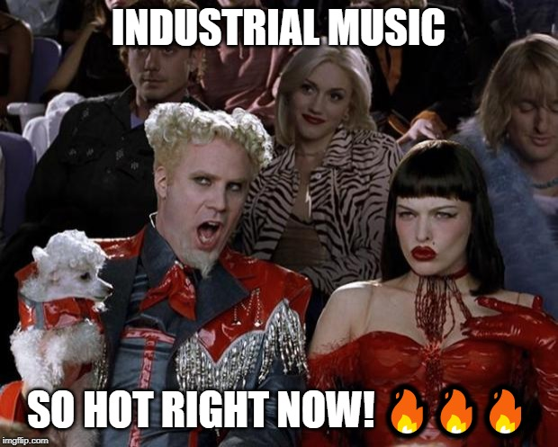 Mugatu So Hot Right Now Meme | INDUSTRIAL MUSIC SO HOT RIGHT NOW! ??? | image tagged in memes,mugatu so hot right now | made w/ Imgflip meme maker