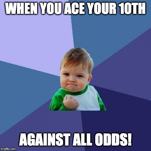 Success Kid Meme | WHEN YOU ACE YOUR 10TH AGAINST ALL ODDS! | image tagged in memes,success kid | made w/ Imgflip meme maker