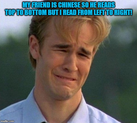 MY FRIEND IS CHINESE SO HE READS TOP TO BOTTOM BUT I READ FROM LEFT TO RIGHT! | made w/ Imgflip meme maker