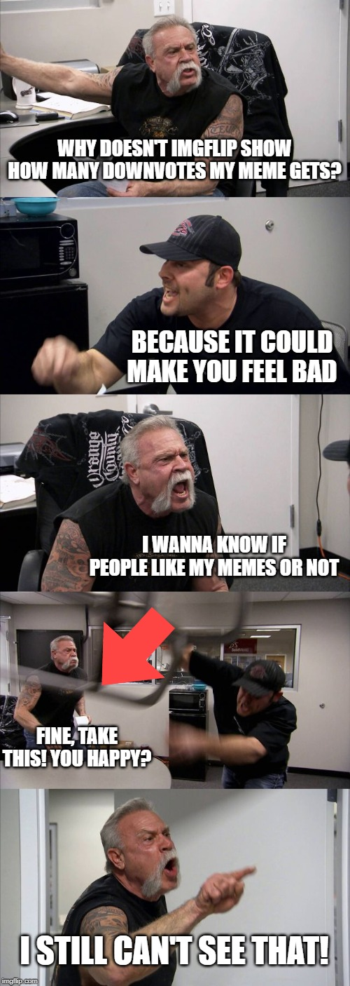 they keep hiding the truth |  WHY DOESN'T IMGFLIP SHOW HOW MANY DOWNVOTES MY MEME GETS? BECAUSE IT COULD MAKE YOU FEEL BAD; I WANNA KNOW IF PEOPLE LIKE MY MEMES OR NOT; FINE, TAKE THIS! YOU HAPPY? I STILL CAN'T SEE THAT! | image tagged in memes,american chopper argument,upvotes,downvotes | made w/ Imgflip meme maker