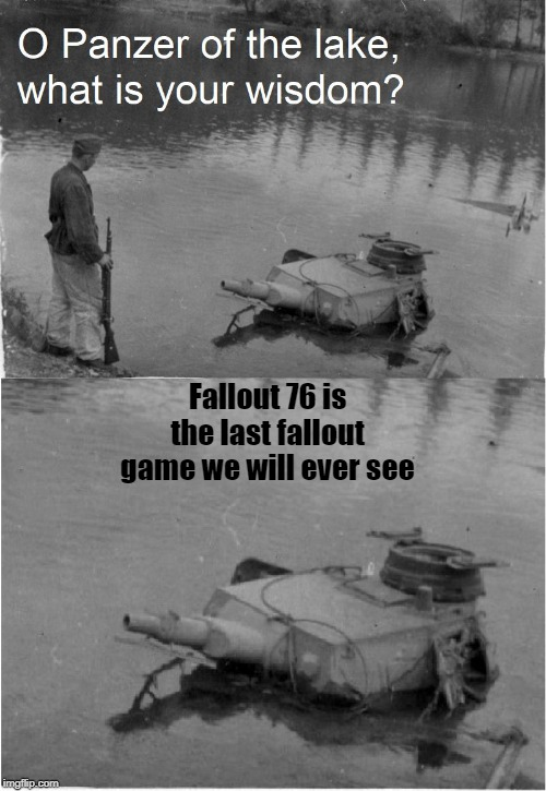 Fallout 76 is the last fallout game we will ever see | image tagged in o panzer of the lake | made w/ Imgflip meme maker