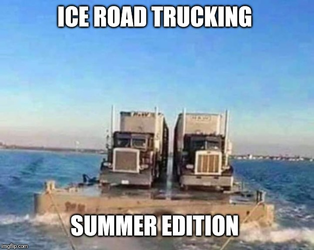 Ice road trucking | ICE ROAD TRUCKING SUMMER EDITION | image tagged in trucking | made w/ Imgflip meme maker