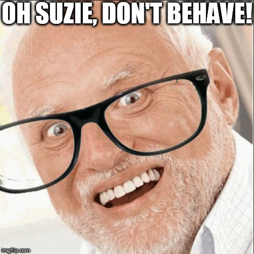OH SUZIE, DON'T BEHAVE! | made w/ Imgflip meme maker