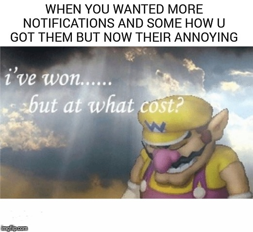 WHEN YOU WANTED MORE NOTIFICATIONS AND SOME HOW U GOT THEM BUT NOW THEIR ANNOYING | image tagged in wario sad | made w/ Imgflip meme maker