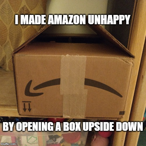I MADE AMAZON UNHAPPY BY OPENING A BOX UPSIDE DOWN | image tagged in fun,amazon | made w/ Imgflip meme maker