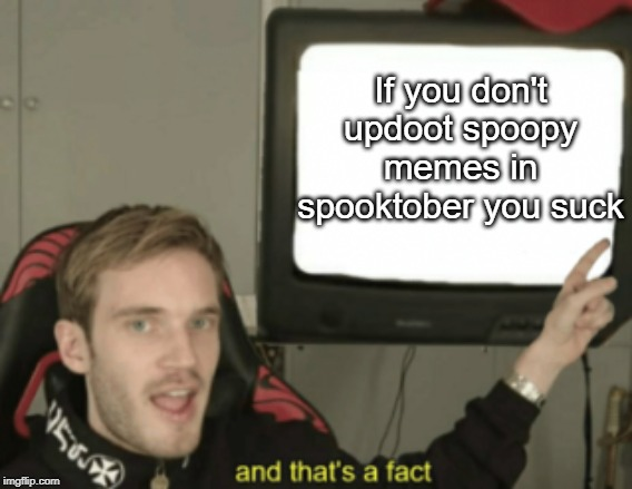 and that's a fact | If you don't updoot spoopy memes in spooktober you suck | image tagged in and that's a fact | made w/ Imgflip meme maker