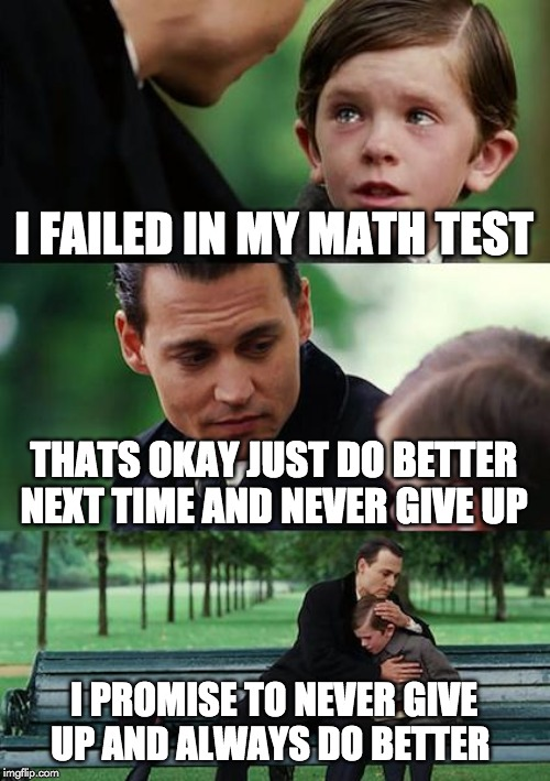 Finding Neverland Meme | I FAILED IN MY MATH TEST THATS OKAY JUST DO BETTER NEXT TIME AND NEVER GIVE UP I PROMISE TO NEVER GIVE UP AND ALWAYS DO BETTER | image tagged in memes,finding neverland | made w/ Imgflip meme maker