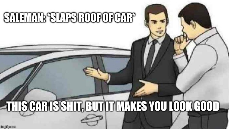 Car Salesman Slaps Roof Of Car Meme | SALEMAN: *SLAPS ROOF OF CAR* THIS CAR IS SHIT, BUT IT MAKES YOU LOOK GOOD | image tagged in memes,car salesman slaps roof of car | made w/ Imgflip meme maker