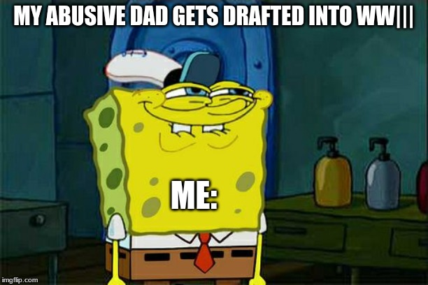 Dont You Squidward Meme | MY ABUSIVE DAD GETS DRAFTED INTO WW||| ME: | image tagged in memes,dont you squidward | made w/ Imgflip meme maker