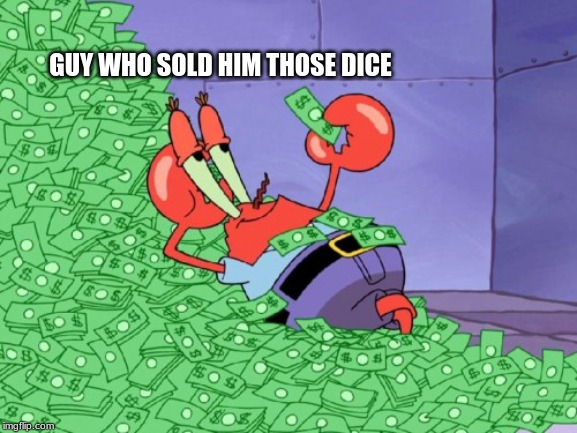 mr krabs money | GUY WHO SOLD HIM THOSE DICE | image tagged in mr krabs money | made w/ Imgflip meme maker
