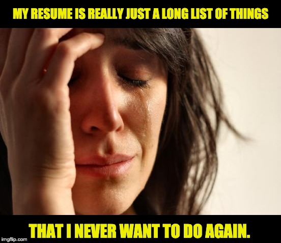 First World Problems | MY RESUME IS REALLY JUST A LONG LIST OF THINGS THAT I NEVER WANT TO DO AGAIN. | image tagged in memes,first world problems | made w/ Imgflip meme maker
