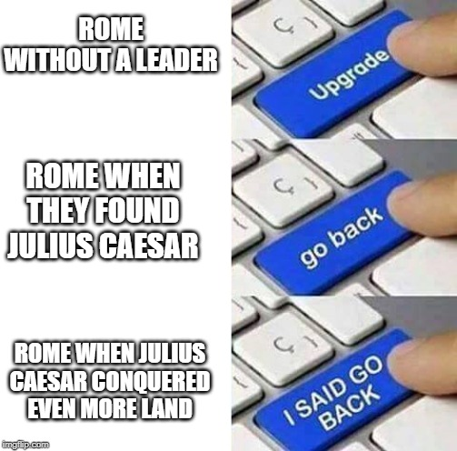 I SAID GO BACK |  ROME WITHOUT A LEADER; ROME WHEN THEY FOUND JULIUS CAESAR; ROME WHEN JULIUS CAESAR CONQUERED EVEN MORE LAND | image tagged in i said go back | made w/ Imgflip meme maker