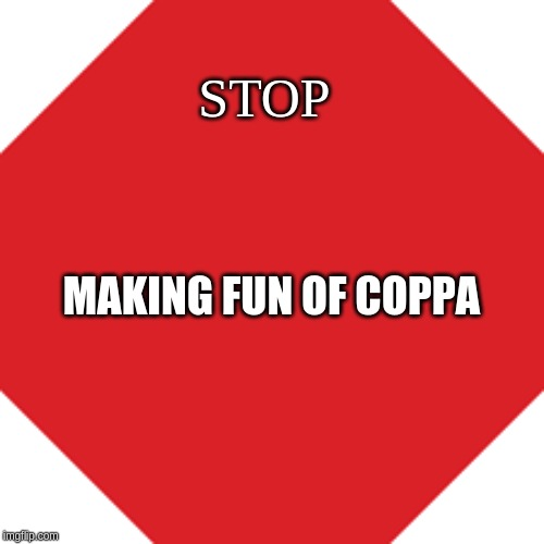 stop | STOP MAKING FUN OF COPPA | image tagged in stop | made w/ Imgflip meme maker