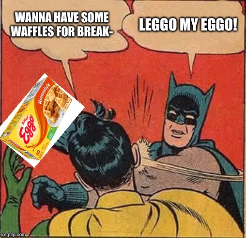 Batman saves the waffles...Only to eat them later. | WANNA HAVE SOME WAFFLES FOR BREAK- LEGGO MY EGGO! | image tagged in memes,batman slapping robin,waffles | made w/ Imgflip meme maker