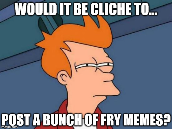 Futurama Fry Meme | WOULD IT BE CLICHE TO... POST A BUNCH OF FRY MEMES? | image tagged in memes,futurama fry | made w/ Imgflip meme maker
