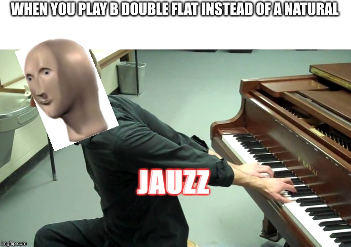 WHEN YOU PLAY B DOUBLE FLAT INSTEAD OF A NATURAL JAUZZ | image tagged in stonks | made w/ Imgflip meme maker