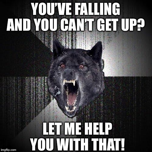 Felt dirty making this... | YOU'VE FALLING AND YOU CAN'T GET UP? LET ME HELP YOU WITH THAT! | image tagged in memes,insanity wolf,life alert,evil | made w/ Imgflip meme maker
