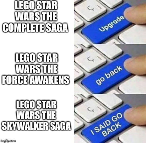 I SAID GO BACK |  LEGO STAR WARS THE COMPLETE SAGA; LEGO STAR WARS THE FORCE AWAKENS; LEGO STAR WARS THE SKYWALKER SAGA | image tagged in i said go back | made w/ Imgflip meme maker
