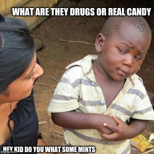 Third World Skeptical Kid Meme | HEY KID DO YOU WHAT SOME MINTS WHAT ARE THEY DRUGS OR REAL CANDY | image tagged in memes,third world skeptical kid | made w/ Imgflip meme maker