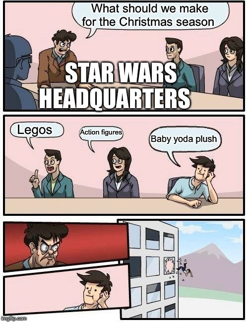 Boardroom Meeting Suggestion Meme | What should we make for the Christmas season Legos Action figures Baby yoda plush STAR WARS HEADQUARTERS | image tagged in memes,boardroom meeting suggestion | made w/ Imgflip meme maker
