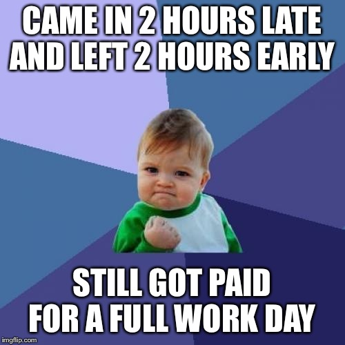 Success Kid | CAME IN 2 HOURS LATE AND LEFT 2 HOURS EARLY STILL GOT PAID FOR A FULL WORK DAY | image tagged in memes,success kid | made w/ Imgflip meme maker