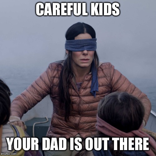 Bird Box | CAREFUL KIDS YOUR DAD IS OUT THERE | image tagged in memes,bird box | made w/ Imgflip meme maker