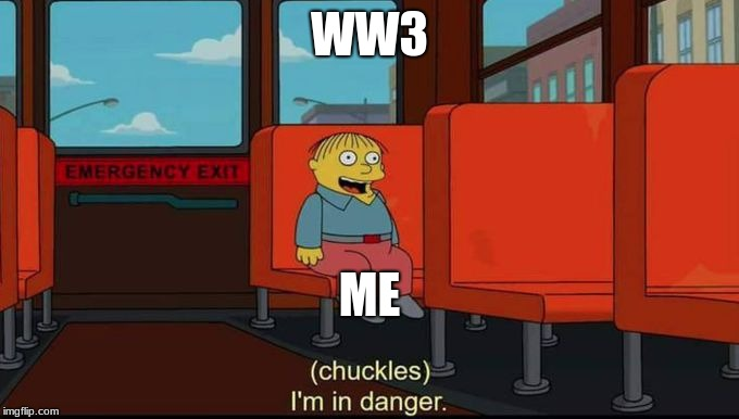 im in danger | WW3 ME | image tagged in im in danger | made w/ Imgflip meme maker