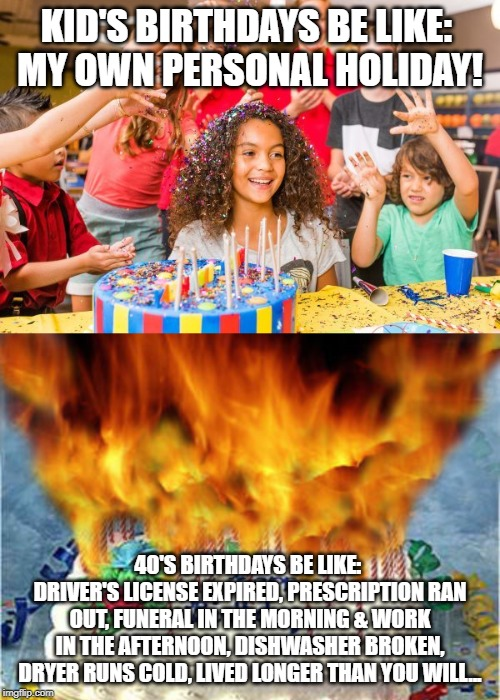 KID'S BIRTHDAYS BE LIKE: MY OWN PERSONAL HOLIDAY! 40'S BIRTHDAYS BE LIKE: DRIVER'S LICENSE EXPIRED, PRESCRIPTION RAN OUT, FUNERAL IN THE M | image tagged in flaming birthday cake,kid's birthday party | made w/ Imgflip meme maker