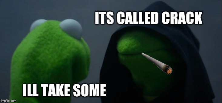 Evil Kermit Meme | ILL TAKE SOME ITS CALLED CRACK | image tagged in memes,evil kermit | made w/ Imgflip meme maker