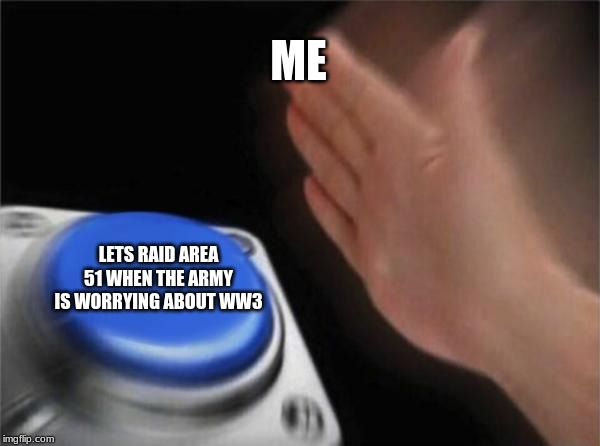 Blank Nut Button Meme | ME LETS RAID AREA 51 WHEN THE ARMY IS WORRYING ABOUT WW3 | image tagged in memes,blank nut button | made w/ Imgflip meme maker
