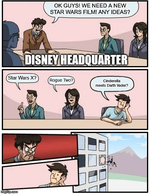 Boardroom Meeting Suggestion Meme | OK GUYS! WE NEED A NEW STAR WARS FILM! ANY IDEAS? Star Wars X? Rogue Two? Cinderella meets Darth Vader? DISNEY HEADQUARTER | image tagged in memes,boardroom meeting suggestion | made w/ Imgflip meme maker