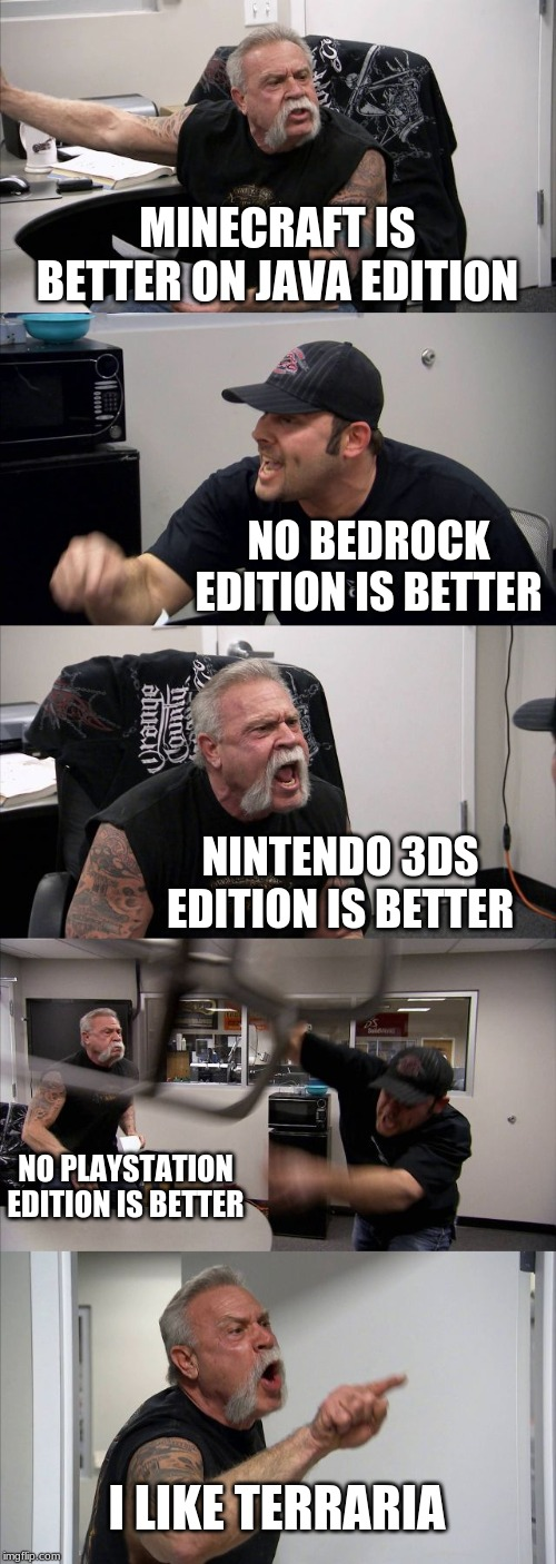 American Chopper Argument Meme | MINECRAFT IS BETTER ON JAVA EDITION NO BEDROCK EDITION IS BETTER NINTENDO 3DS EDITION IS BETTER NO PLAYSTATION EDITION IS BETTER I LIKE TERR | image tagged in memes,american chopper argument | made w/ Imgflip meme maker