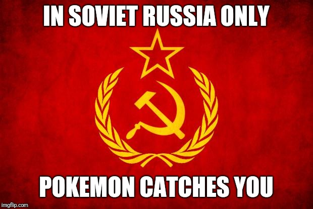 In Soviet Russia | IN SOVIET RUSSIA ONLY POKEMON CATCHES YOU | image tagged in in soviet russia | made w/ Imgflip meme maker