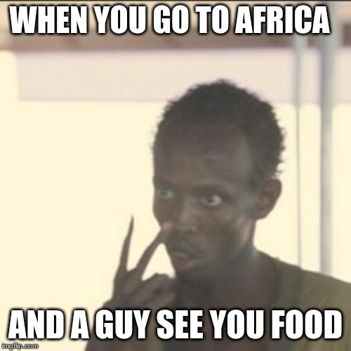 Look At Me Meme | WHEN YOU GO TO AFRICA AND A GUY SEE YOU FOOD | image tagged in memes,look at me | made w/ Imgflip meme maker