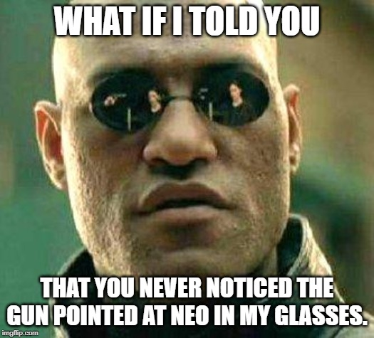 What if i told you | WHAT IF I TOLD YOU THAT YOU NEVER NOTICED THE GUN POINTED AT NEO IN MY GLASSES. | image tagged in what if i told you | made w/ Imgflip meme maker