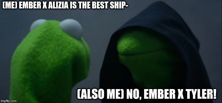 #otp rn |  (ME) EMBER X ALIZIA IS THE BEST SHIP-; (ALSO ME) NO, EMBER X TYLER! | image tagged in memes,evil kermit | made w/ Imgflip meme maker