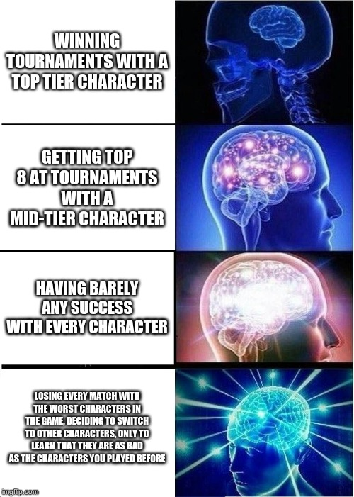 Smash Ultimate Big Brain Meme | WINNING TOURNAMENTS WITH A TOP TIER CHARACTER GETTING TOP 8 AT TOURNAMENTS WITH A MID-TIER CHARACTER HAVING BARELY ANY SUCCESS WITH EVERY CH | image tagged in memes,expanding brain | made w/ Imgflip meme maker
