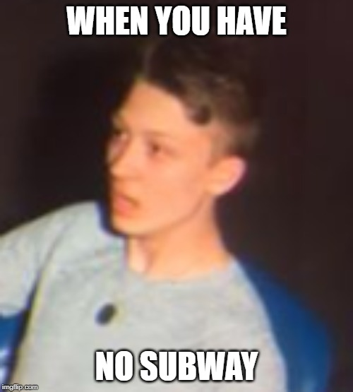 WHEN YOU HAVE NO SUBWAY | image tagged in shocked face | made w/ Imgflip meme maker