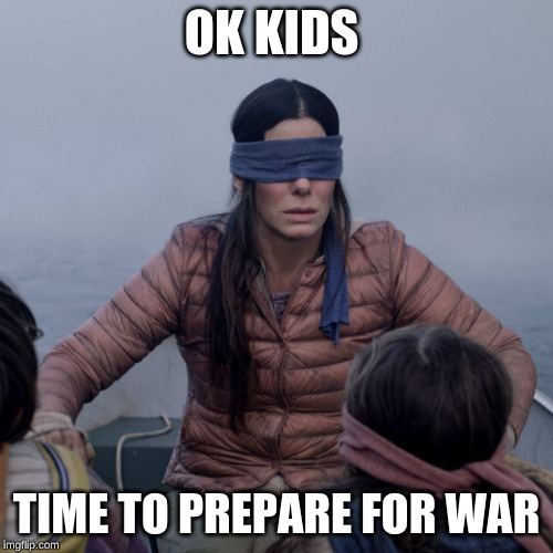 Bird Box | OK KIDS TIME TO PREPARE FOR WAR | image tagged in memes,bird box | made w/ Imgflip meme maker