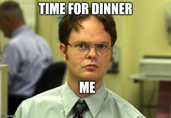 Dwight Schrute Meme | TIME FOR DINNER ME | image tagged in memes,dwight schrute | made w/ Imgflip meme maker