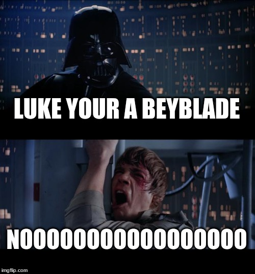 Star Wars No Meme | LUKE YOUR A BEYBLADE NOOOOOOOOOOOOOOOOO | image tagged in memes,star wars no | made w/ Imgflip meme maker